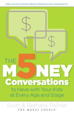 The 5 Money Conversations to Have with Your Kids at Every Age and Stage - Palmer, Scott, and Palmer, Bethany
