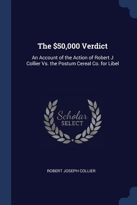 The $50,000 Verdict: An Account of the Action of Robert J Collier vs. the Postum Cereal Co. for Libel - Collier, Robert Joseph