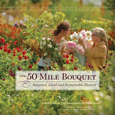 The 50 Mile Bouquet: Seasonal, Local and Sustainable Flowers - Prinzing, Debra, and Perry, David E (Photographer), and Stewart, Amy (Foreword by)