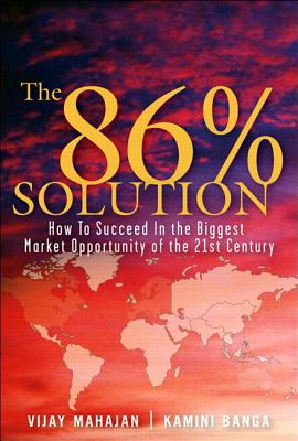 The 86 Percent Solution: How to Succeed in the Biggest Market Opportunity of the Next 50 Years - Mahajan, Vijay, and Banga, Kamini