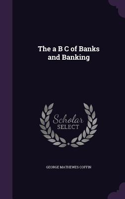The A B C of Banks and Banking - Coffin, George Mathewes