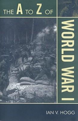 The A to Z of World War I - Hogg, Ian V