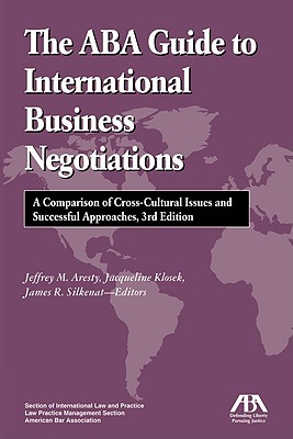 The ABA Guide to International Business Negotiations: A Comparison of Cross-Cultural Issues and Successful Approaches - Silkenat, James R
