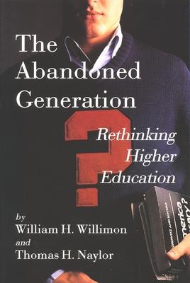 The Abandoned Generation: Rethinking Higher Education - Willimon, William H, and Naylor, Thomas H