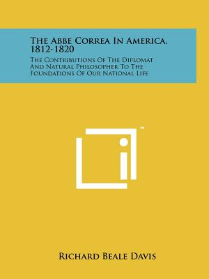 The ABBE Correa in America, 1812-1820: The Contributions of the Diplomat and Natural Philosopher to the Foundations of Our National Life - Davis, Richard Beale