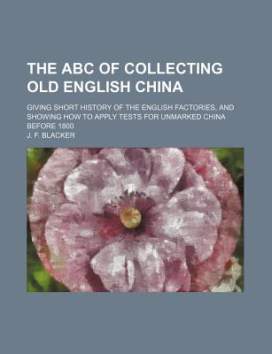 The ABC of Collecting Old English China: Giving Short History of the English Factories, and Showing How to Apply Tests for Unmarked China Before 1800 - Primary Source Edition - Blacker, J F