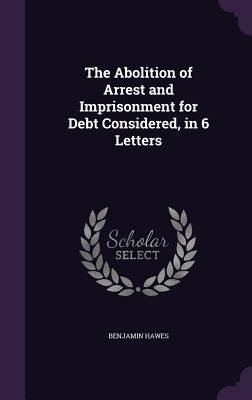 The Abolition of Arrest and Imprisonment for Debt Considered, in 6 Letters - Hawes, Benjamin