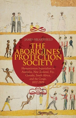 The Aborigines' Protection Society: Humanitarian Imperialism in Australia, New Zealand, Fiji, Canada, South Africa, and the Congo, 1836-1909 - Heartfield, James