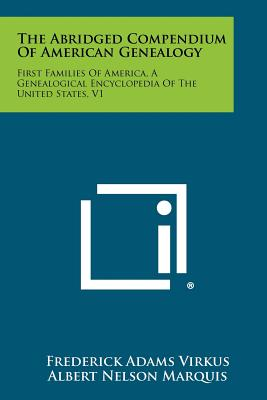 The Abridged Compendium of American Genealogy: First Families of America, a Genealogical Encyclopedia of the United States, V1 - Virkus, Frederick Adams (Editor), and Marquis, Albert Nelson (Editor)