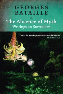 The Absence of Myth: Writings on Surrealism - Bataille, Georges, and Richardson, Michael, Dr. (Translated by)