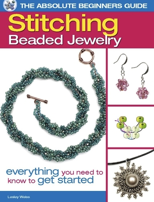 The Absolute Beginners Guide: Stitching Beaded Jewelry: Everything You Need to Know to Get Started - Weiss, Lesley