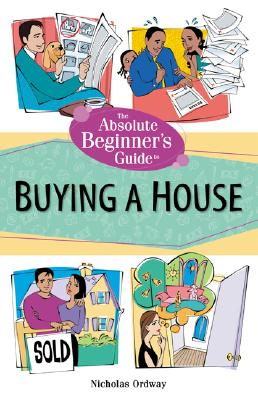 The Absolute Beginner's Guide to Buying a House - Ordway, Nicholas