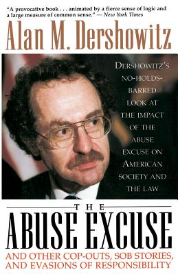The Abuse Excuse: And Other Cop-Outs, Sob Stories, and Evasions of Responsibility - Dershowitz, Alan M