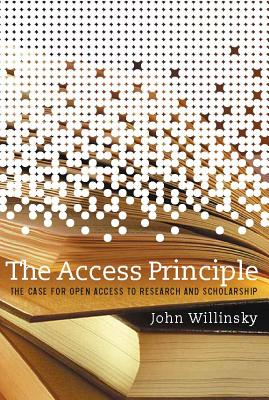 The Access Principle: The Case for Open Access to Research and Scholarship - Willinsky, John, and Arms, William Y (Editor)