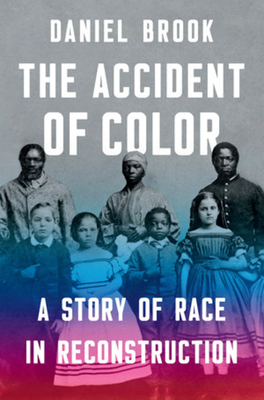 The Accident of Color: A Story of Race in Reconstruction - Brook, Daniel