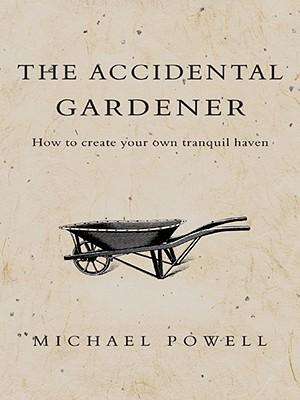 The Accidental Gardener: How to Create your own Tranquil Haven - Powell, Michael