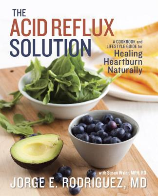 The Acid Reflux Solution: A Cookbook and Lifestyle Guide for Healing Heartburn Naturally - Rodriguez, Jorge E, Dr., and Wyler, Susan