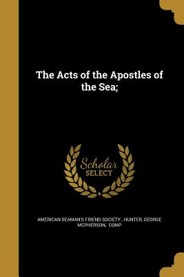 The Acts of the Apostles of the Sea; - American Seaman's Friend Society (Creator), and Hunter, George McPherson Comp (Creator)