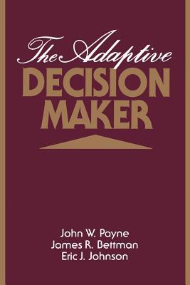 The Adaptive Decision Maker - Payne, John W, and Bettman, James R, and Johnson, Eric J, Dr.
