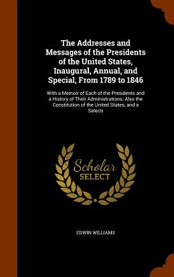 The Addresses and Messages of the Presidents of the United States, Inaugural, Annual, and Special, from 1789 to 1846: With a Memoir of Each of the Presidents and a History of Their Administrations; Also the Constitution of the United States, and a Selecti - Williams, Edwin