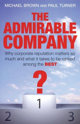 The Admirable Company: Why Corporate Reputation Matters So Much and What It Takes to Be Ranked Among the Best - Brown, Michael, R.N, and Turner, Paul