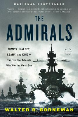The Admirals: Nimitz, Halsey, Leahy, and King--The Five-Star Admirals Who Won the War at Sea - Borneman, Walter R