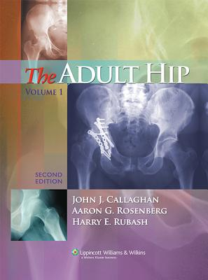 The Adult Hip - Callaghan, John J, Dr., MD (Editor), and Rosenberg, Aaron G, MD (Editor), and Rubash, Harry E, MD (Editor)