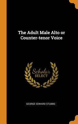 The Adult Male Alto or Counter-Tenor Voice - Stubbs, George Edward