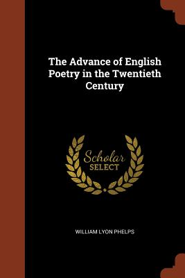The Advance of English Poetry in the Twentieth Century - Phelps, William Lyon