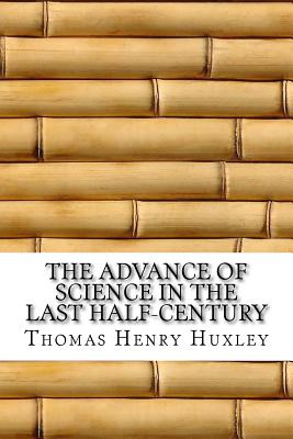 The Advance of Science in the Last Half-Century - Huxley, Thomas Henry