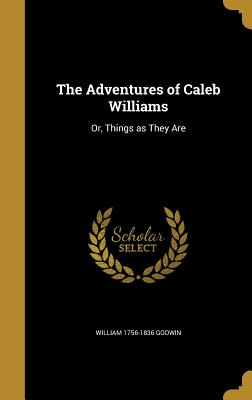 The Adventures of Caleb Williams: Or, Things as They Are - Godwin, William 1756-1836