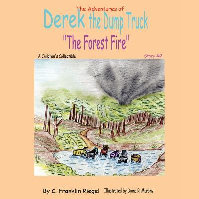The Adventures of Derek the Dump Truck: The Forest Fire - Riegel, C Franklin