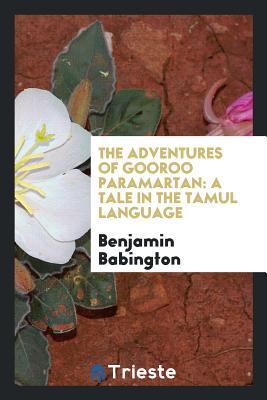 The Adventures of Gooroo Paramartan: A Tale in the Tamul Language - Babington, Benjamin