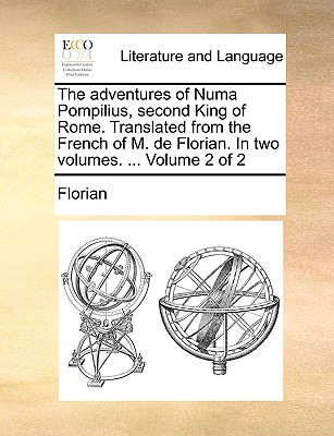 The Adventures of Numa Pompilius, Second King of Rome. Translated from the French of M. de Florian. in Two Volumes. ... Volume 2 of 2 - Florian