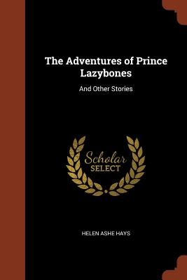 The Adventures of Prince Lazybones: And Other Stories - Hays, Helen Ashe