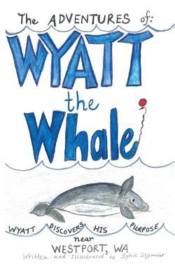 The Adventures of: Wyatt the Whale: Wyatt Discovers His Purpose Near Westport, Wa - Seymour, Sylvie
