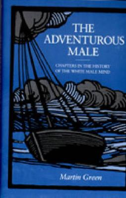 The Adventurous Male: Chapters in the History of the White Male Mind - Green, Martin