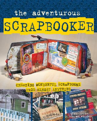 The Adventurous Scrapbooker: Creating Wonderful Scrapbooks from Almost Anything - Aimone, Katherine Duncan