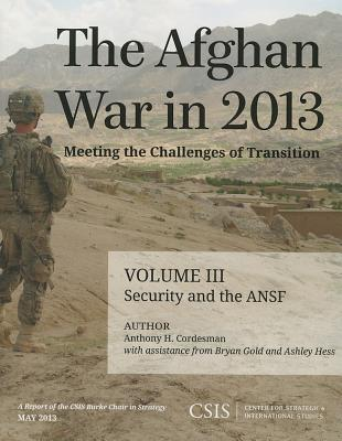 The Afghan War in 2013: Meeting the Challenges of Transition: Security and the Afghan National Security Forces - Cordesman, Anthony H., and Gold, Bryan, and Hess, Ashley