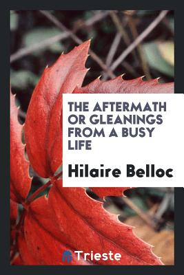 The Aftermath or Gleanings from a Busy Life - Belloc, Hilaire
