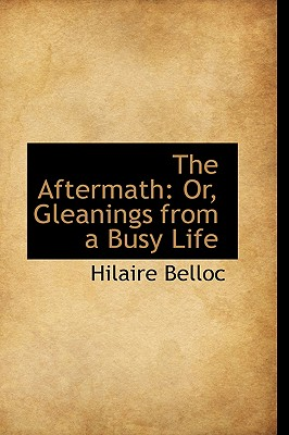 The Aftermath: Or, Gleanings from a Busy Life - Belloc, Hilaire