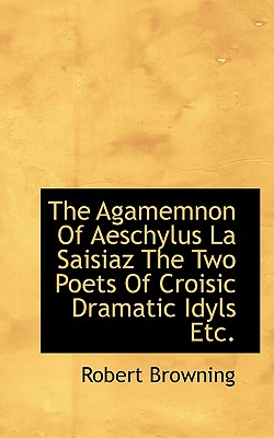 The Agamemnon of Aeschylus La Saisiaz the Two Poets of Croisic Dramatic Idyls Etc. - Browning, Robert