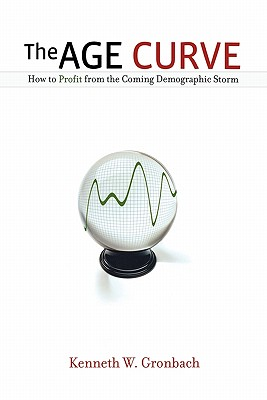 The Age Curve: How to Profit from the Coming Demographic Storm - Gronbach, Kenneth W