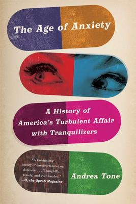 The Age of Anxiety: A History of America's Turbulent Affair with Tranquilizers - Tone, Andrea