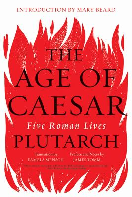 The Age of Caesar: Five Roman Lives - Plutarch, and Romm, James (Editor), and Mensch, Pamela (Translated by)