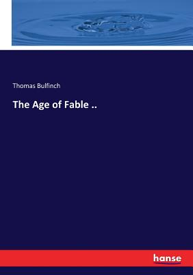 The Age of Fable .. - Bulfinch, Thomas