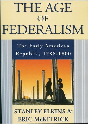 The Age of Federalism: The Early American Republic, 1788-1800 - Elkins, Stanley M, and McKitrick, Eric
