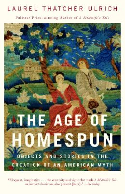 The Age of Homespun: Objects and Stories in the Creation of an American Myth - Ulrich, Laurel Thatcher
