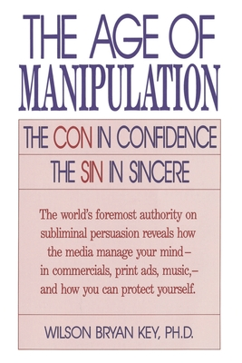 The Age of Manipulation: The Con in Confidence, the Sin in Sincere - Key, Wilson Bryan, Ph.D., and Ledford, Bruce R, Dr. (Foreword by)