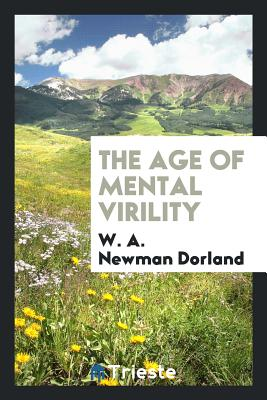 The Age of Mental Virility - Dorland, W a Newman